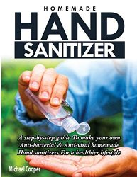 HOMEMADE HAND SANITIZER: A Step-By-Step Guide to Make Your Own Anti-Bacterial & Anti-Viral Homemade Hand Sanitizers for A Healthier Lifestyle