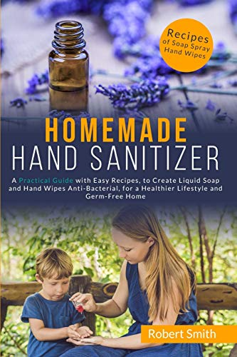 Homemade Hand Sanitizer: A Practical Guide with Easy Recipes, to Create Liquid Soap and Hand Wipes Anti-Bacterial, for a Healthier Lifestyle and Germ-Free Home.